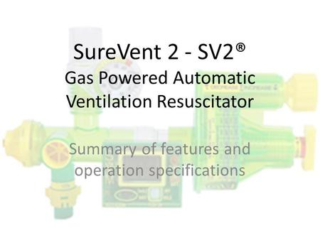SureVent 2 - SV2® Gas Powered Automatic Ventilation Resuscitator Summary of features and operation specifications.