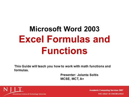 Academic Computing Services 2007 Microsoft Word 2003 Excel Formulas and Functions Presenter: Jolanta Soltis MCSE, MCT, A+ This Guide will teach you how.