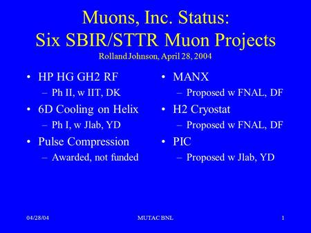 04/28/04MUTAC BNL1 Muons, Inc. Status: Six SBIR/STTR Muon Projects Rolland Johnson, April 28, 2004 HP HG GH2 RF –Ph II, w IIT, DK 6D Cooling on Helix –Ph.
