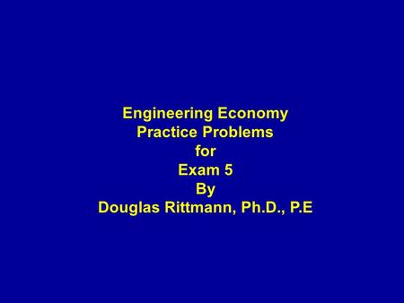 Engineering Economy Practice Problems for Exam 5 By Douglas Rittmann, Ph.D., P.E.