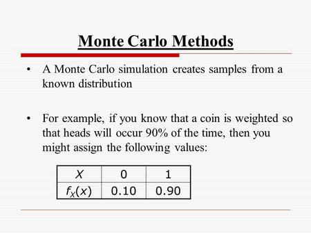 Monte Carlo Methods A Monte Carlo simulation creates samples from a known distribution For example, if you know that a coin is weighted so that heads will.