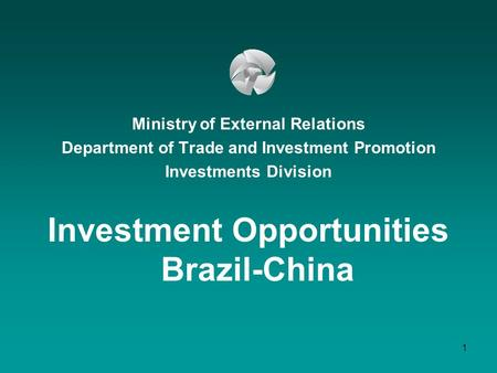 1 Ministry of External Relations Department of Trade and Investment Promotion Investments Division Investment Opportunities Brazil-China.