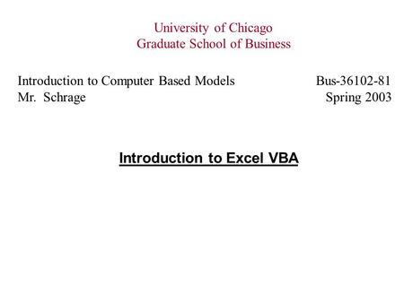 Introduction to Excel VBA University of Chicago Graduate School of Business Introduction to Computer Based Models Bus-36102-81 Mr. Schrage Spring 2003.