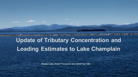 Update of Tributary Concentration and Loading Estimates to Lake Champlain Maurie Clark, Annie Procaccini, and Jamie Van Clief.