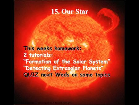 "© 2004 Pearson Education Inc., publishing as Addison-Wesley 15. <strong>Our</strong> Star This weeks homework: 2 tutorials: ""Formation of the <strong>Solar</strong> System"" ""Detecting Extrasolar."