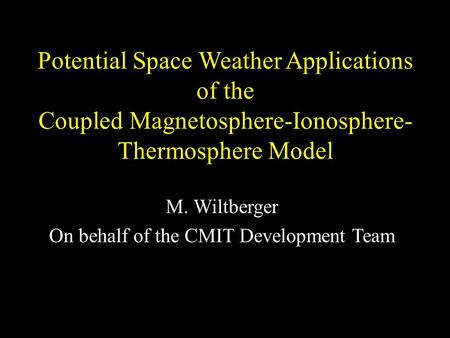 Potential Space Weather Applications of the Coupled Magnetosphere-Ionosphere- Thermosphere Model M. Wiltberger On behalf of the CMIT Development Team.