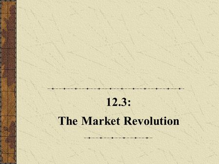 12.3: The Market Revolution. A. The Accumulation of Capital 1.The market revolution was caused by rapid improvements in transportation, commercialization,