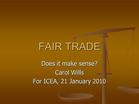 FAIR TRADE Does it make sense? Carol Wills For ICEA, 21 January 2010.