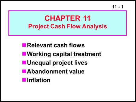 11 - 1 Relevant cash flows Working capital treatment Unequal project lives Abandonment value Inflation CHAPTER 11 Project Cash Flow Analysis.