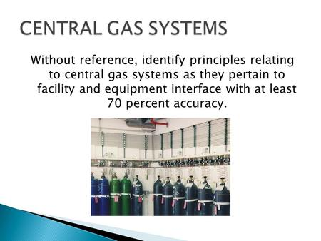CENTRAL GAS SYSTEMS Without reference, identify principles relating to central gas systems as they pertain to facility and equipment interface with at.