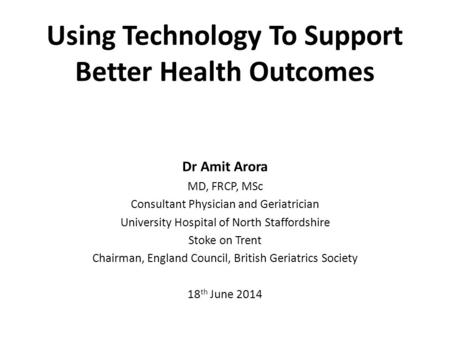 Using Technology To Support Better Health Outcomes Dr Amit Arora MD, FRCP, MSc Consultant Physician and Geriatrician University Hospital of North Staffordshire.