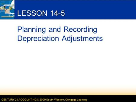 CENTURY 21 ACCOUNTING © 2009 South-Western, Cengage Learning LESSON 14-5 Planning and Recording Depreciation Adjustments.