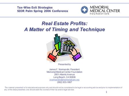 1 Real Estate Profits: A Matter of Timing and Technique O Presented by James F. Normandin, President Memorial Medical Center Foundation 2801 Atlantic Avenue.
