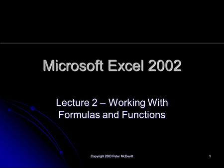 XP Copyright 2003 Peter McDevitt 1 Microsoft Excel 2002 Lecture 2 – Working With Formulas and Functions.