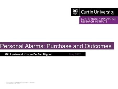 Curtin University is a trademark of Curtin University of Technology CRICOS Provider Code 00301J Gill Lewin and Kristen De San MiguelMay 2012 Personal Alarms: