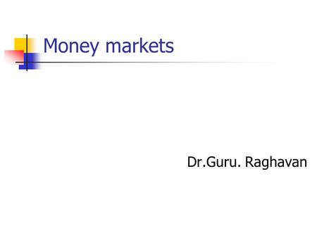 Money markets Dr.Guru. Raghavan. Introduction In a global context, the term money market refers to the net work of corporations, financial institutions,