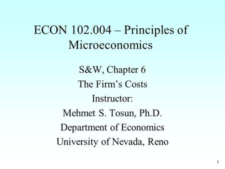 1 ECON 102.004 – Principles of Microeconomics S&W, Chapter 6 The Firm's Costs Instructor: Mehmet S. Tosun, Ph.D. Department of Economics University of.