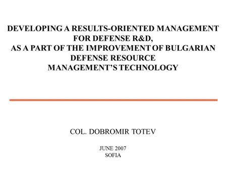 DEVELOPING A RESULTS-ORIENTED MANAGEMENT FOR DEFENSE R&D, AS A PART OF THE IMPROVEMENT OF BULGARIAN DEFENSE RESOURCE MANAGEMENT'S TECHNOLOGY COL. DOBROMIR.