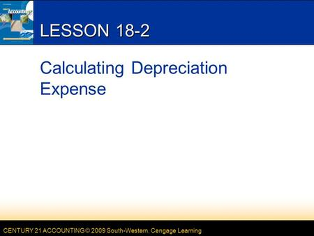 CENTURY 21 ACCOUNTING © 2009 South-Western, Cengage Learning LESSON 18-2 Calculating Depreciation Expense.