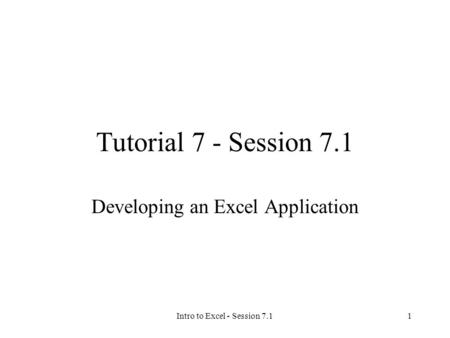 Intro to Excel - Session 7.11 Tutorial 7 - Session 7.1 Developing an Excel Application.