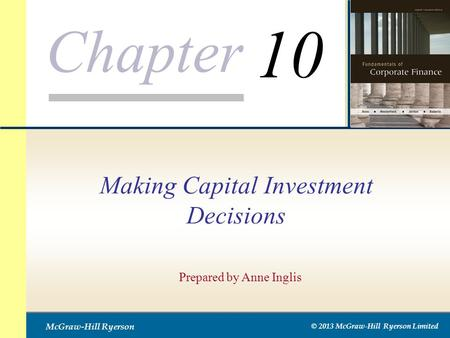 Chapter McGraw-Hill Ryerson © 2013 McGraw-Hill Ryerson Limited Making Capital Investment Decisions Prepared by Anne Inglis 10.