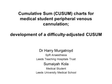 Cumulative Sum (CUSUM) charts for medical student peripheral venous cannulation; development of a difficulty-adjusted CUSUM Dr Harry Murgatroyd SpR Anaesthesia.