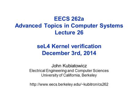 EECS 262a Advanced Topics in Computer Systems Lecture 26 seL4 Kernel verification December 3rd, 2014 John Kubiatowicz Electrical Engineering and Computer.
