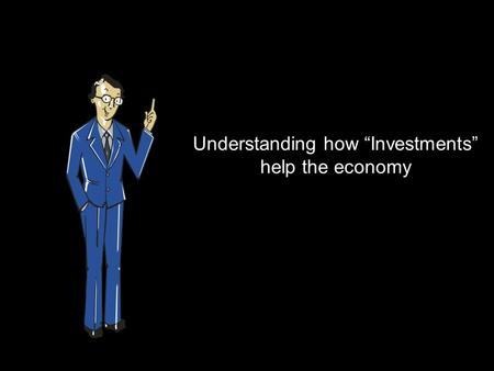 "Understanding how ""Investments"" help the economy."