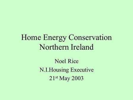Home Energy Conservation Northern Ireland Noel Rice N.I.Housing Executive 21 st May 2003.