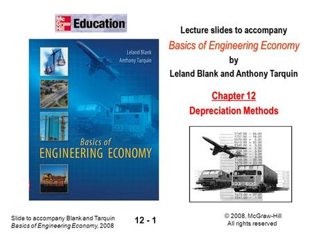 Slide to accompany Blank and Tarquin Basics of Engineering Economy, 2008 © 2008, McGraw-Hill All rights reserved 12 - 1 Lecture slides to accompany Basics.