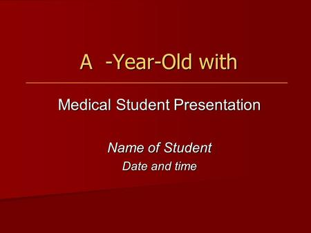 A -Year-Old with A -Year-Old with Medical Student Presentation Name of Student Date and time.