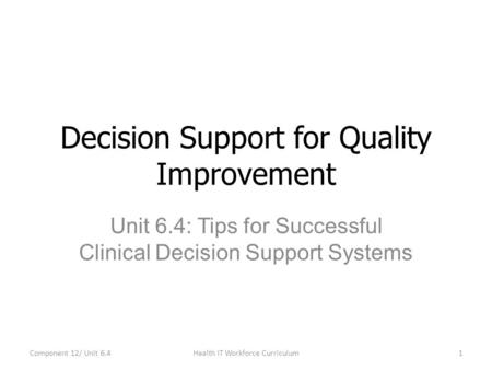 Unit 6.4: Tips for Successful Clinical Decision Support Systems Decision Support for Quality Improvement Component 12/ Unit 6.41Health IT Workforce Curriculum.