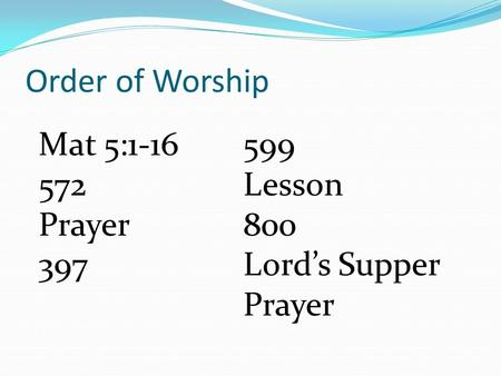 Order of Worship 599 Lesson 800 Lord's Supper Prayer Mat 5:1-16 572 Prayer 397.