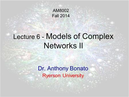 Lecture 6 - Models of Complex Networks II Dr. Anthony Bonato Ryerson University AM8002 Fall 2014.