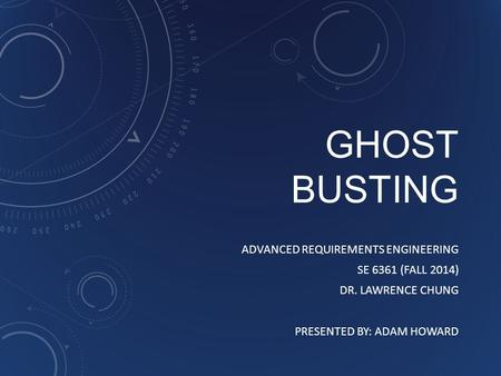 GHOST BUSTING ADVANCED REQUIREMENTS ENGINEERING SE 6361 (FALL 2014) DR. LAWRENCE CHUNG PRESENTED BY: ADAM HOWARD.