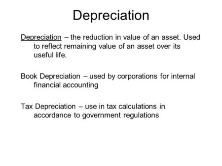 Depreciation Depreciation – the reduction in value of an asset. Used to reflect remaining value of an asset over its useful life. Book Depreciation – used.