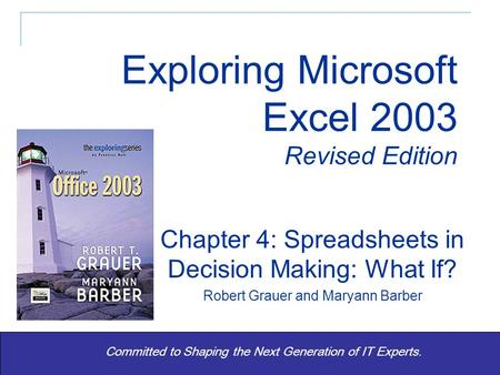 Exploring Excel 2003 Revised - Grauer and Barber 1 Committed to Shaping the Next Generation of IT Experts. Chapter 4: Spreadsheets in Decision Making: