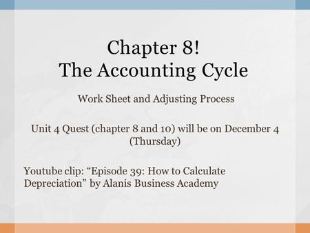 "Chapter 8! The Accounting Cycle Work Sheet and Adjusting Process Unit 4 Quest (chapter 8 and 10) will be on December 4 (Thursday) Youtube clip: ""Episode."