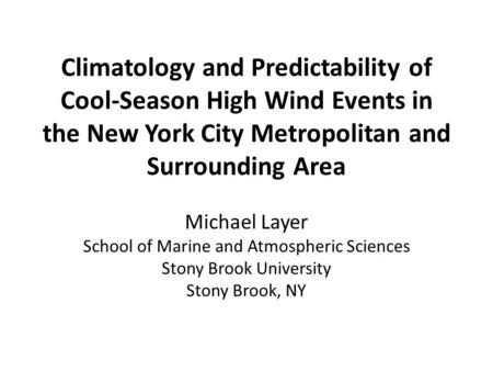 Climatology and Predictability of Cool-Season High Wind Events in the New York City Metropolitan and Surrounding Area Michael Layer School of Marine and.