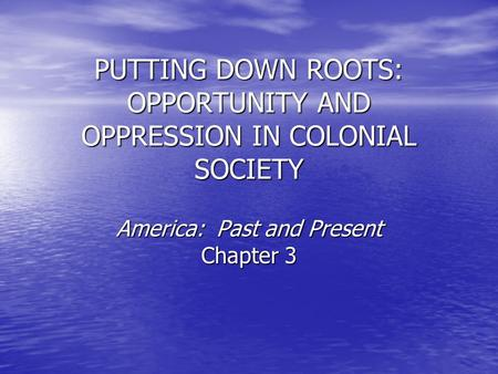 PUTTING DOWN ROOTS: OPPORTUNITY AND OPPRESSION IN COLONIAL SOCIETY