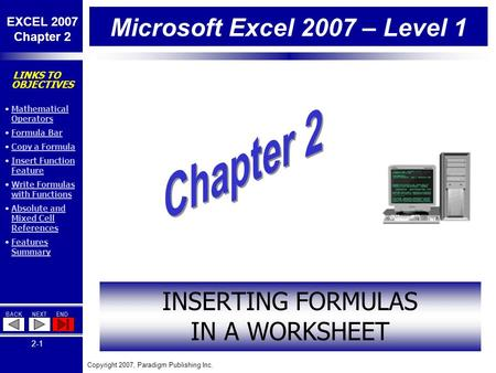Copyright 2007, Paradigm Publishing Inc. EXCEL 2007 Chapter 2 BACKNEXTEND 2-1 LINKS TO OBJECTIVES Mathematical OperatorsMathematical Operators Formula.