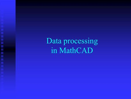 Data processing in MathCAD. Data in tables Tables are analogous to matrices Tables are analogous to matrices The numbers of columns and rows can be dynamically.