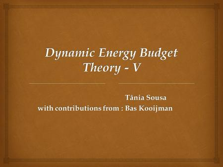 Dynamic Energy Budget Theory - V Tânia Sousa with contributions from :Bas Kooijman with contributions from :Bas Kooijman.