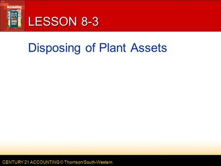 CENTURY 21 ACCOUNTING © Thomson/South-Western LESSON 8-3 Disposing of Plant Assets.