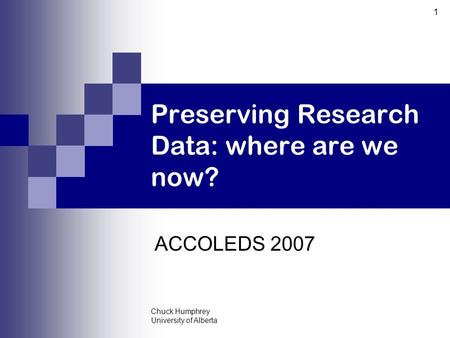 Chuck Humphrey University of Alberta 1 Preserving Research Data: where are we now? ACCOLEDS 2007.
