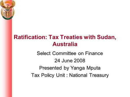 Ratification: Tax Treaties with Sudan, Australia Select Committee on Finance 24 June 2008 Presented by Yanga Mputa Tax Policy Unit : National Treasury.