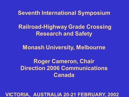 Seventh International Symposium Railroad-Highway Grade Crossing Research and Safety Monash University, Melbourne Roger Cameron, Chair Direction 2006 Communications.