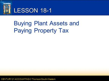 CENTURY 21 ACCOUNTING © Thomson/South-Western LESSON 18-1 Buying Plant Assets and Paying Property Tax.