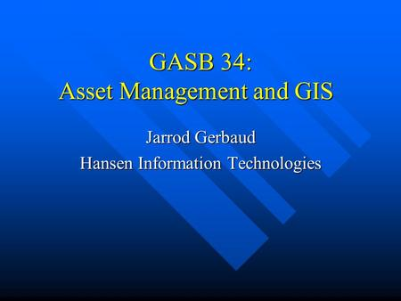 GASB 34: Asset Management and GIS Jarrod Gerbaud Hansen Information Technologies.