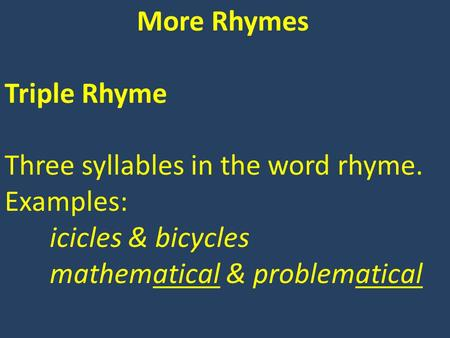 More Rhymes Triple Rhyme Three syllables in the word rhyme. Examples: icicles & bicycles mathematical & problematical.